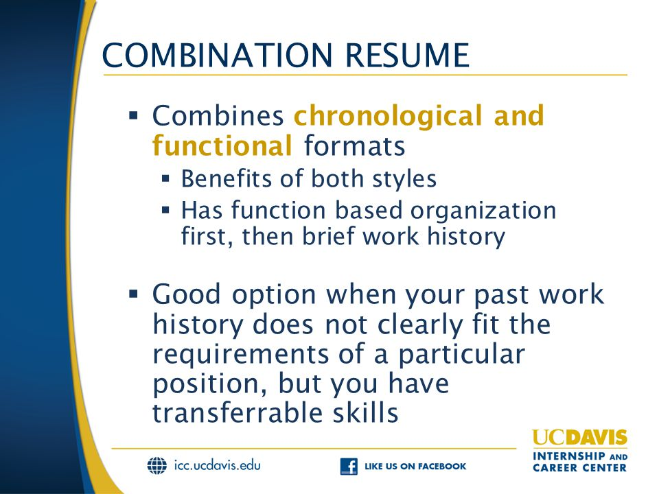 COMBINATION RESUME  Combines chronological and functional formats  Benefits of both styles  Has function based organization first, then brief work