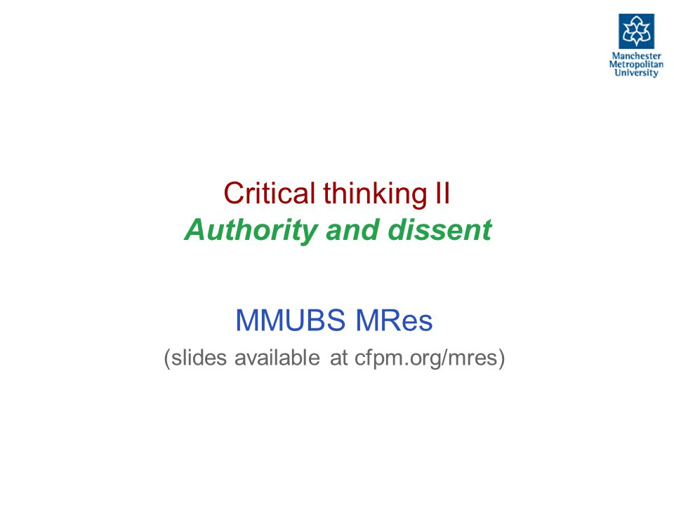 Critical thinking II: authority and dissent, and the written word MMUBS MRes, http://cfpm.org/mres slide-2 The fundamental problem One does not have sufficient time to develop/check/verify all knowledge oneself Thus one has to rely on exterior sources for most of one's knowledge But experience shows that sometimes these exterior sources are wrong Thus there is a need to judge sources and their content