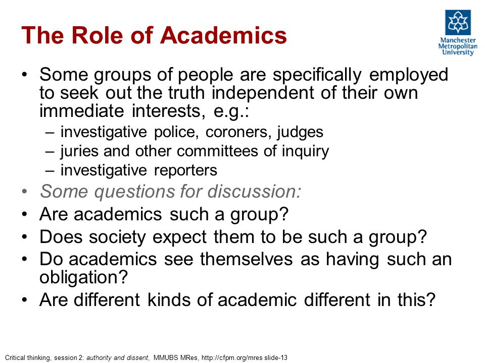 Critical thinking, session 2: authority and dissent, MMUBS MRes, http://cfpm.org/mres slide-13 The Role of Academics Some groups of people are specifically employed to seek out the truth independent of their own immediate interests, e.g.: –investigative police, coroners, judges –juries and other committees of inquiry –investigative reporters Some questions for discussion: Are academics such a group.