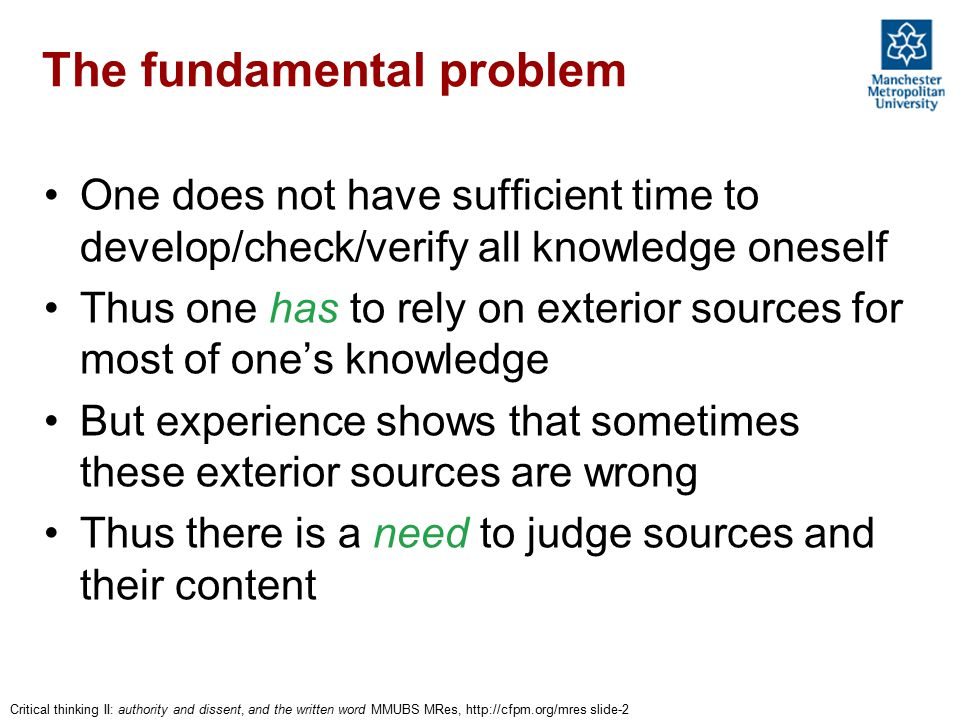 Critical thinking II: authority and dissent, and the written word MMUBS MRes, http://cfpm.org/mres slide-2 The fundamental problem One does not have s