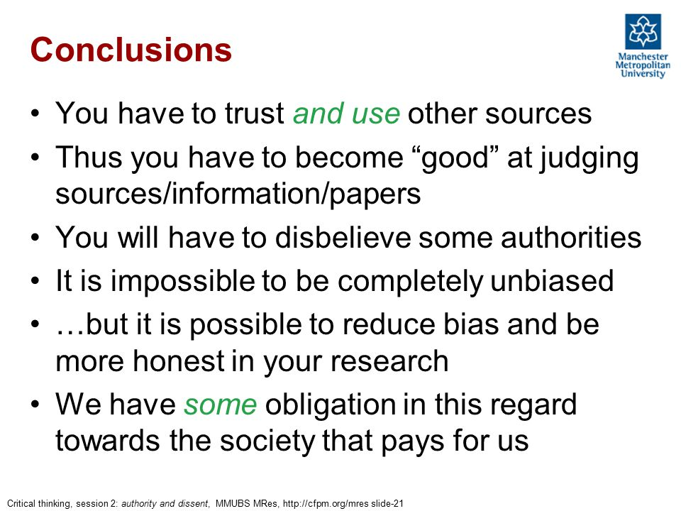 Critical thinking, session 2: authority and dissent, MMUBS MRes, http://cfpm.org/mres slide-21 Conclusions You have to trust and use other sources Thus you have to become good at judging sources/information/papers You will have to disbelieve some authorities It is impossible to be completely unbiased …but it is possible to reduce bias and be more honest in your research We have some obligation in this regard towards the society that pays for us