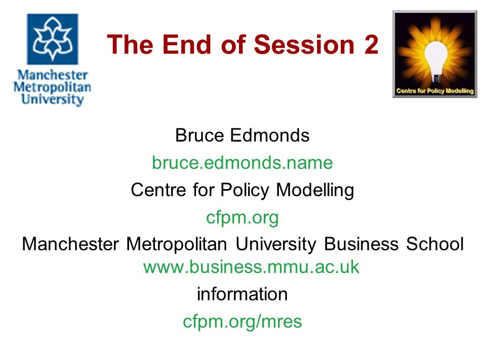 The End of Session 2 Bruce Edmonds bruce.edmonds.name Centre for Policy Modelling cfpm.org Manchester Metropolitan University Business School www.business.mmu.ac.uk information cfpm.org/mres