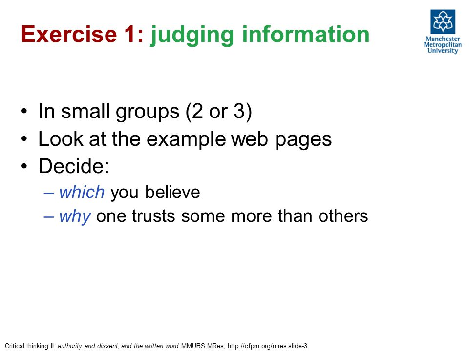 Critical thinking II: authority and dissent, and the written word MMUBS MRes, http://cfpm.org/mres slide-3 Exercise 1: judging information In small groups (2 or 3) Look at the example web pages Decide: –which you believe –why one trusts some more than others