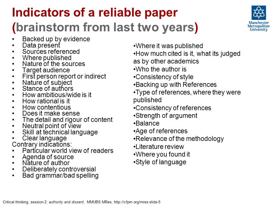 Critical thinking, session 2: authority and dissent, MMUBS MRes, http://cfpm.org/mres slide-5 Indicators of a reliable paper (brainstorm from last two years) Backed up by evidence Data present Sources referenced Where published Nature of the sources Target audience First person report or indirect Nature of subject Stance of authors How ambitious/wide is it How rational is it How contentious Does it make sense The detail and rigour of content Neutral point of view Skill at technical language Clear language Contrary indications: Particular world view of readers Agenda of source Nature of author Deliberately controversial Bad grammar/bad spelling Where it was published How much cited is it, what its judged as by other academics Who the author is Consistency of style Backing up with References Type of references, where they were published Consistency of references Strength of argument Balance Age of references Relevance of the methodology Literature review Where you found it Style of language