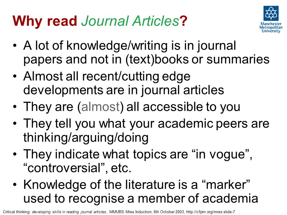 Critical thinking: developing skills in reading journal articles, MMUBS Mres Induction, 6th October 2003, http://cfpm.org/mres slide-7 Why read Journal Articles.