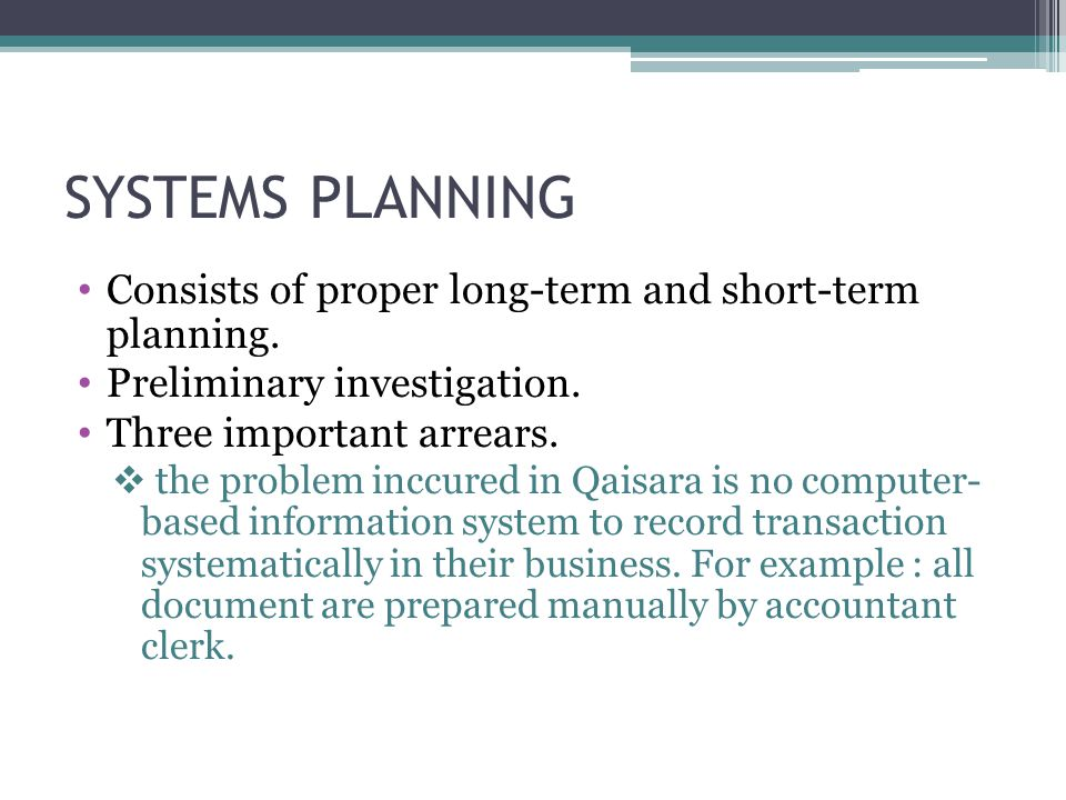 SYSTEMS PLANNING Consists of proper long-term and short-term planning. Preliminary investigation. Three important arrears.  the problem inccured in Q