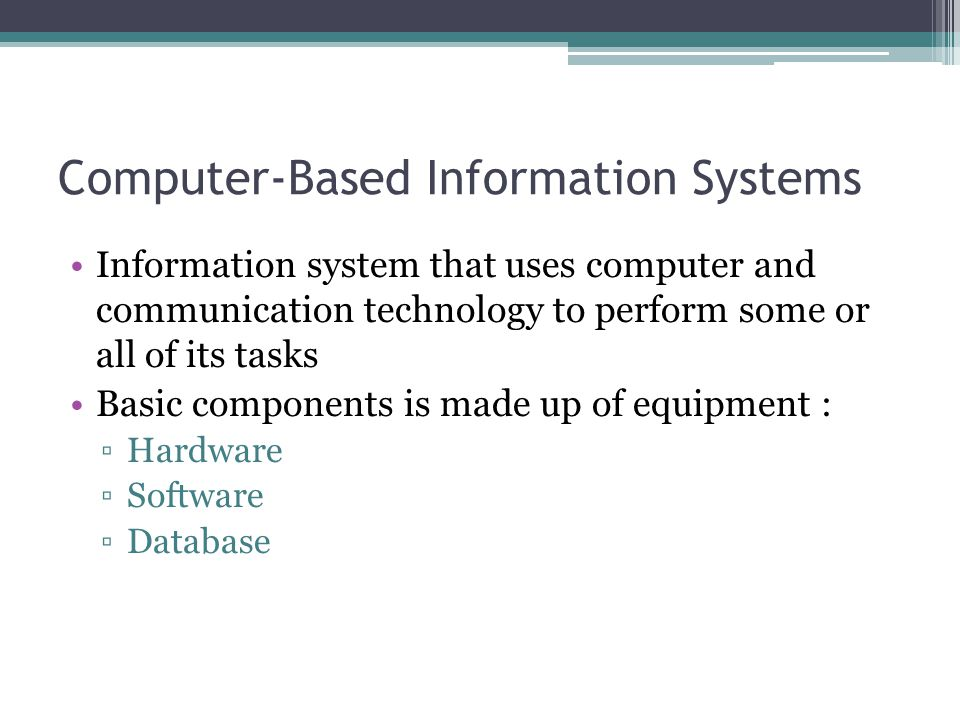 Computer-Based Information Systems Information system that uses computer and communication technology to perform some or all of its tasks Basic compon