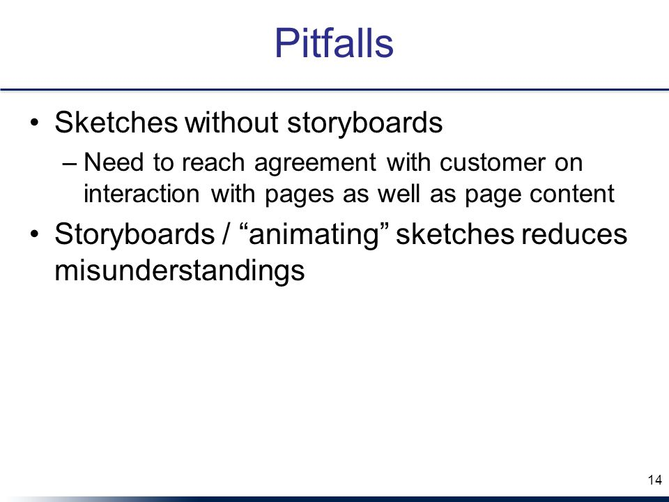 "Pitfalls Sketches without storyboards –Need to reach agreement with customer on interaction with pages as well as page content Storyboards / ""animatin"