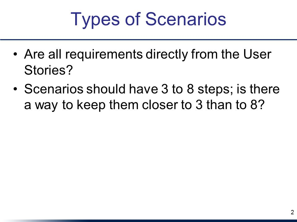 Types of Scenarios Are all requirements directly from the User Stories? Scenarios should have 3 to 8 steps; is there a way to keep them closer to 3 th