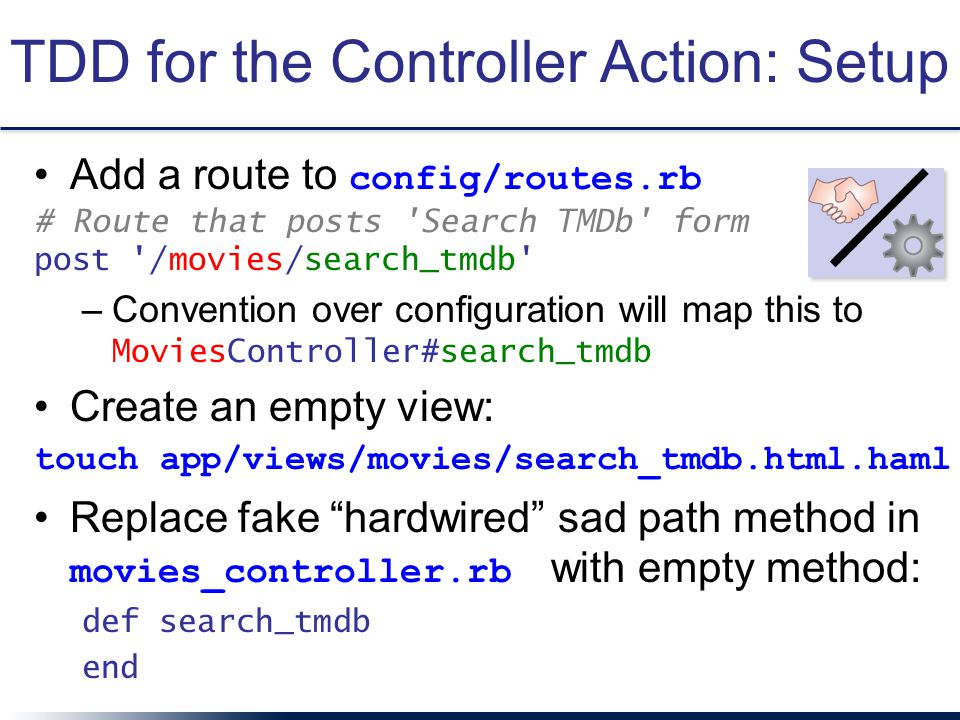 TDD for the Controller Action: Setup Add a route to config/routes.rb # Route that posts 'Search TMDb' form post '/movies/search_tmdb' –Convention over