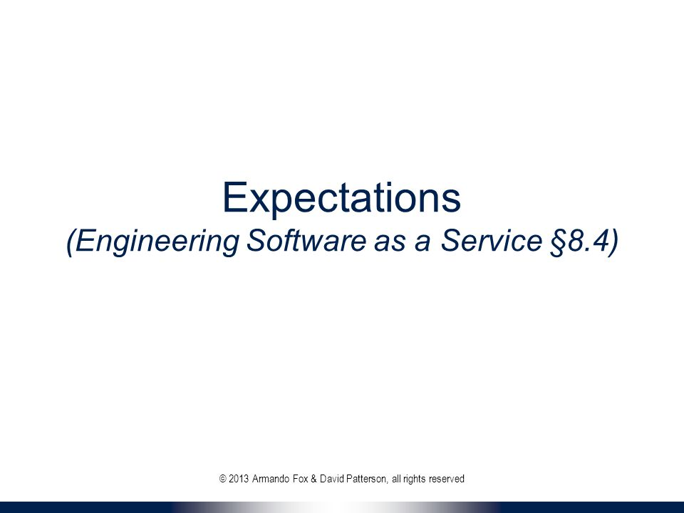 Expectations (Engineering Software as a Service §8.4) © 2013 Armando Fox & David Patterson, all rights reserved