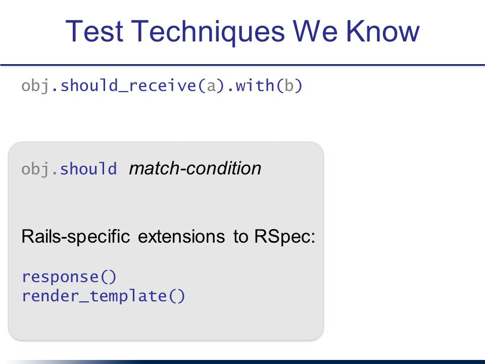 Test Techniques We Know obj.should_receive(a).with(b) obj.should match-condition Rails-specific extensions to RSpec: response() render_template()