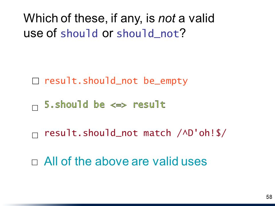 result.should_not match /^D'oh!$/ All of the above are valid uses result.should_not be_empty ☐ ☐ ☐ ☐ 58 Which of these, if any, is not a valid use of