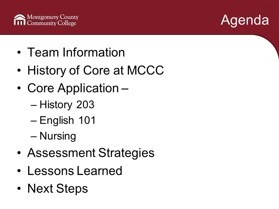 Agenda Team Information History of Core at MCCC Core Application – –History 203 –English 101 –Nursing Assessment Strategies Lessons Learned Next Steps