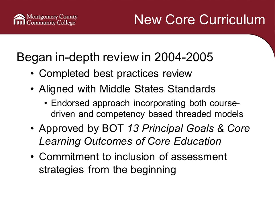 New Core Curriculum Began in-depth review in 2004-2005 Completed best practices review Aligned with Middle States Standards Endorsed approach incorporating both course- driven and competency based threaded models Approved by BOT 13 Principal Goals & Core Learning Outcomes of Core Education Commitment to inclusion of assessment strategies from the beginning