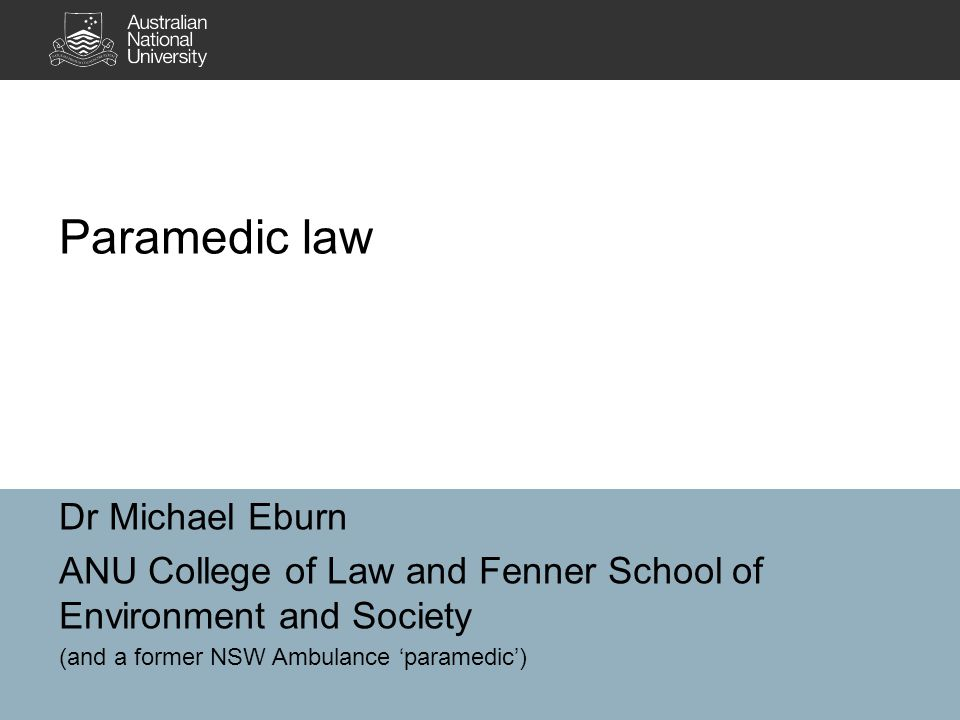 Dr Michael Eburn ANU College of Law and Fenner School of Environment and Society (and a former NSW Ambulance 'paramedic') Paramedic law