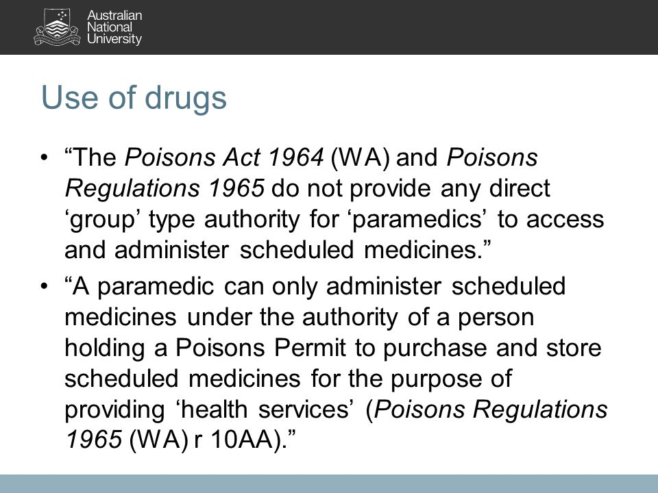Use of drugs The Poisons Act 1964 (WA) and Poisons Regulations 1965 do not provide any direct 'group' type authority for 'paramedics' to access and administer scheduled medicines. A paramedic can only administer scheduled medicines under the authority of a person holding a Poisons Permit to purchase and store scheduled medicines for the purpose of providing 'health services' (Poisons Regulations 1965 (WA) r 10AA).