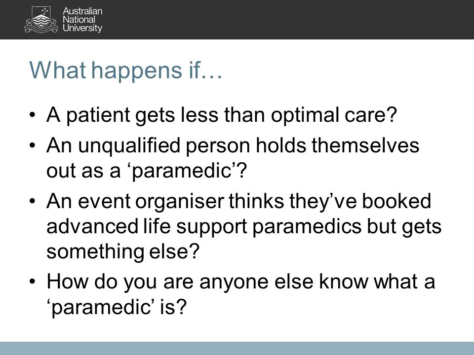 What happens if… A patient gets less than optimal care? An unqualified person holds themselves out as a 'paramedic'? An event organiser thinks they've