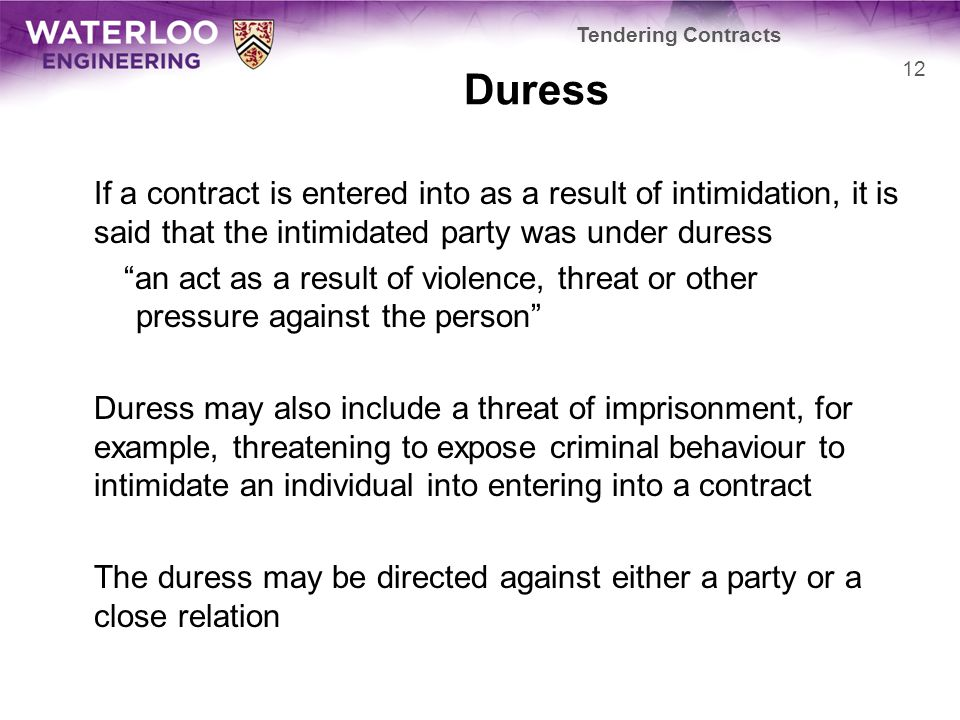 """Duress If a contract is entered into as a result of intimidation, it is said that the intimidated party was under duress """"an act as a result of violen"""