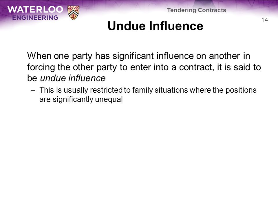 Undue Influence When one party has significant influence on another in forcing the other party to enter into a contract, it is said to be undue influe