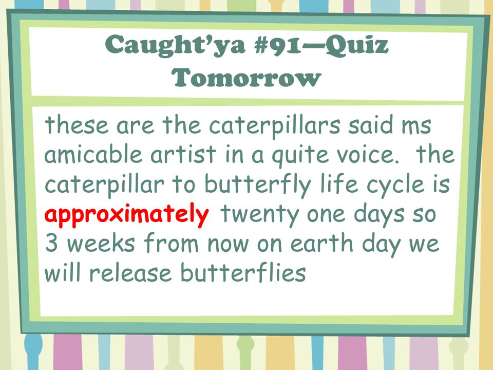 Caught'ya #91—Quiz Tomorrow these are the caterpillars said ms amicable artist in a quite voice.