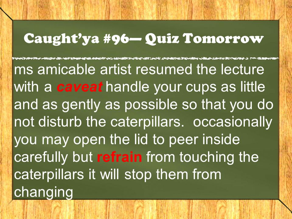 Caught'ya #96— Quiz Tomorrow ms amicable artist resumed the lecture with a caveat handle your cups as little and as gently as possible so that you do not disturb the caterpillars.