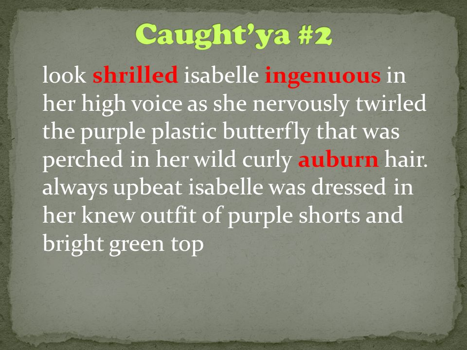 look shrilled isabelle ingenuous in her high voice as she nervously twirled the purple plastic butterfly that was perched in her wild curly auburn hair.