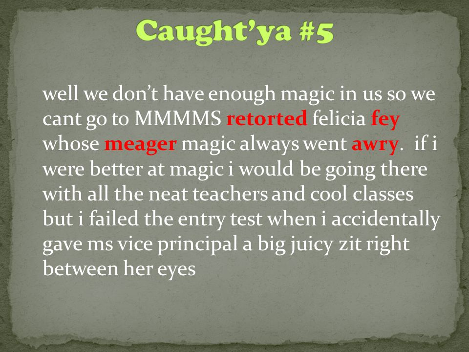 well we don't have enough magic in us so we cant go to MMMMS retorted felicia fey whose meager magic always went awry.