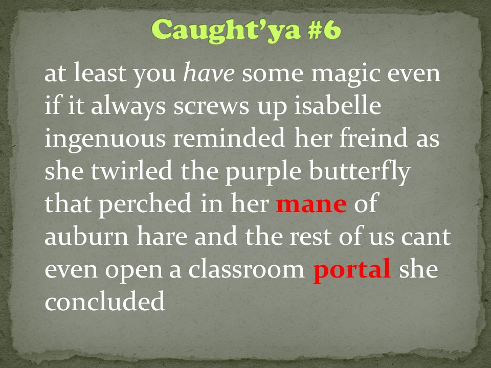 at least you have some magic even if it always screws up isabelle ingenuous reminded her freind as she twirled the purple butterfly that perched in her mane of auburn hare and the rest of us cant even open a classroom portal she concluded