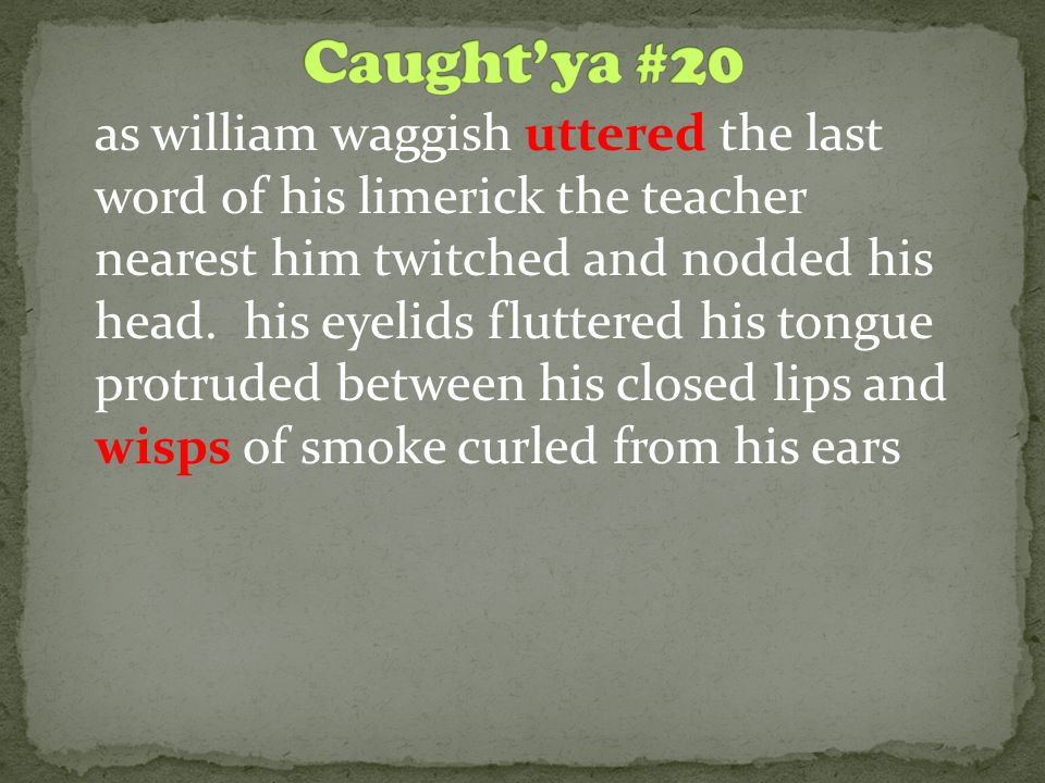 as william waggish uttered the last word of his limerick the teacher nearest him twitched and nodded his head.