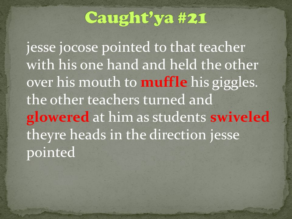 jesse jocose pointed to that teacher with his one hand and held the other over his mouth to muffle his giggles. the other teachers turned and glowered