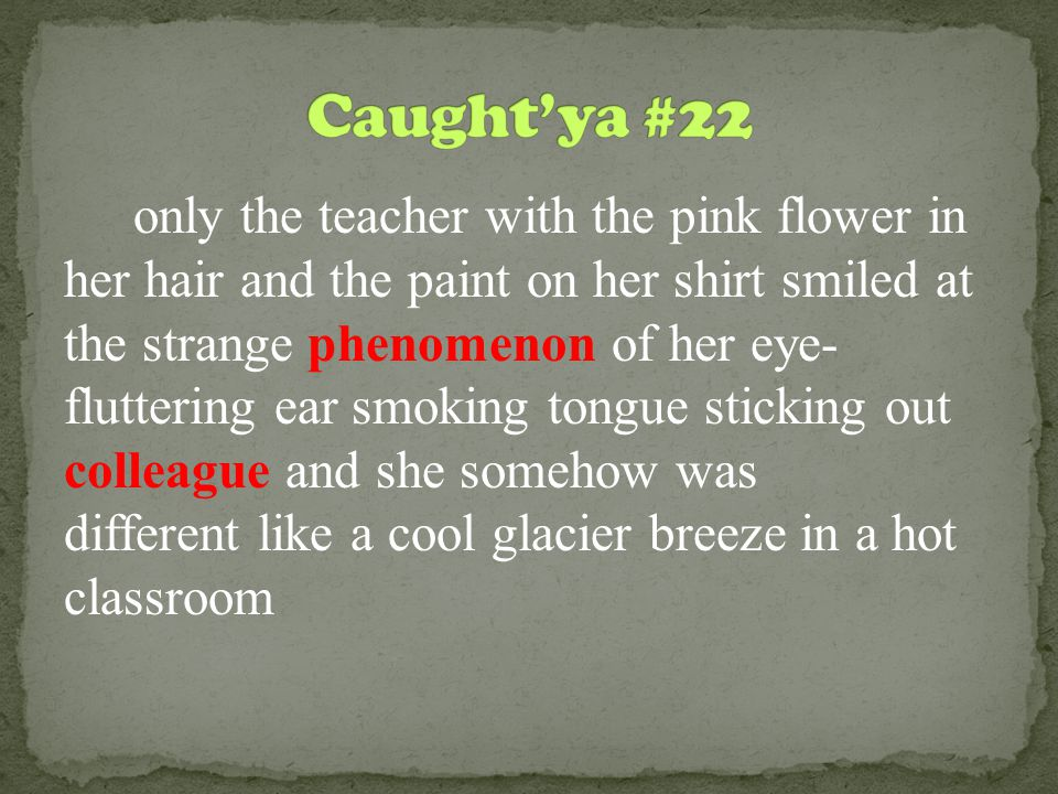 only the teacher with the pink flower in her hair and the paint on her shirt smiled at the strange phenomenon of her eye- fluttering ear smoking tongue sticking out colleague and she somehow was different like a cool glacier breeze in a hot classroom