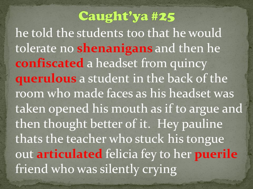 he told the students too that he would tolerate no shenanigans and then he confiscated a headset from quincy querulous a student in the back of the room who made faces as his headset was taken opened his mouth as if to argue and then thought better of it.