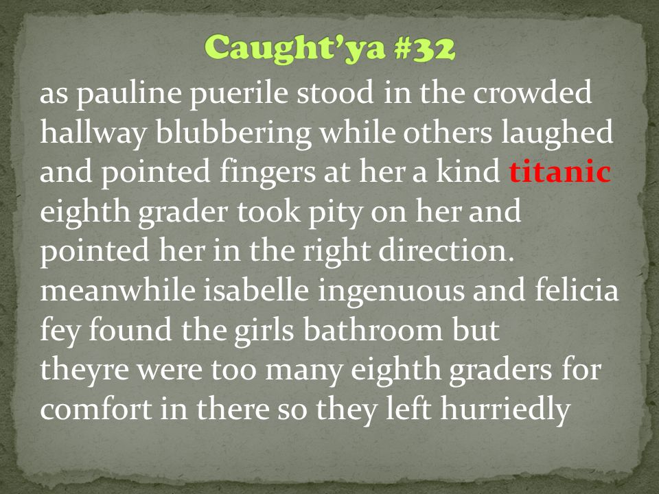 as pauline puerile stood in the crowded hallway blubbering while others laughed and pointed fingers at her a kind titanic eighth grader took pity on h