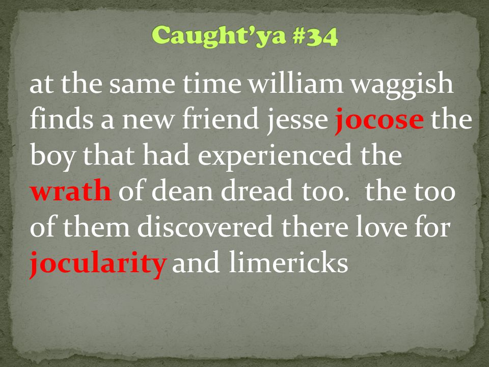 at the same time william waggish finds a new friend jesse jocose the boy that had experienced the wrath of dean dread too.