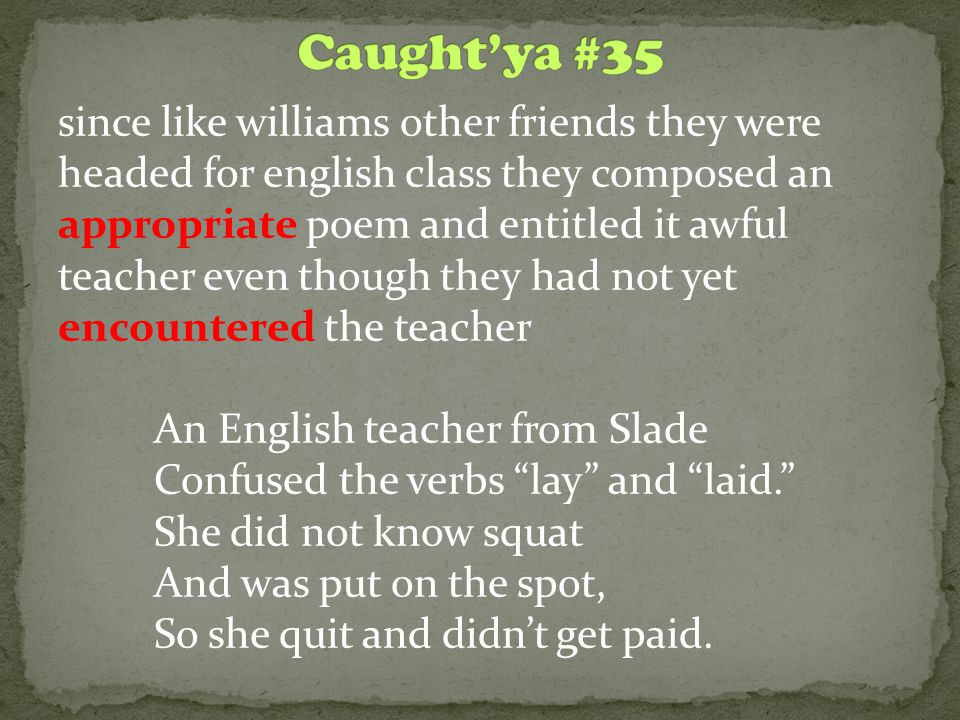 since like williams other friends they were headed for english class they composed an appropriate poem and entitled it awful teacher even though they had not yet encountered the teacher An English teacher from Slade Confused the verbs lay and laid. She did not know squat And was put on the spot, So she quit and didn't get paid.