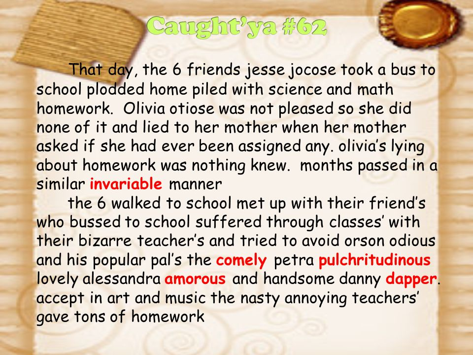 That day, the 6 friends jesse jocose took a bus to school plodded home piled with science and math homework. Olivia otiose was not pleased so she did