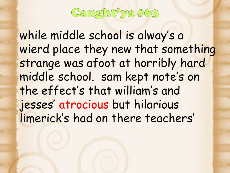 while middle school is alway's a wierd place they new that something strange was afoot at horribly hard middle school.