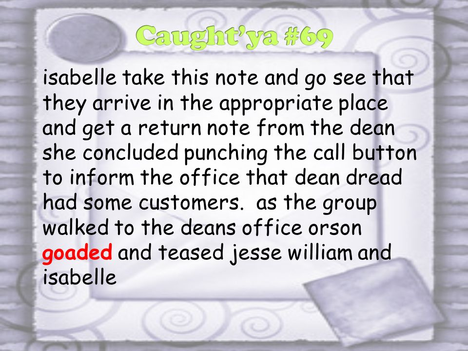 isabelle take this note and go see that they arrive in the appropriate place and get a return note from the dean she concluded punching the call button to inform the office that dean dread had some customers.