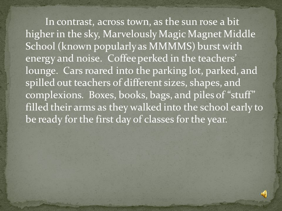 In contrast, across town, as the sun rose a bit higher in the sky, Marvelously Magic Magnet Middle School (known popularly as MMMMS) burst with energy and noise.