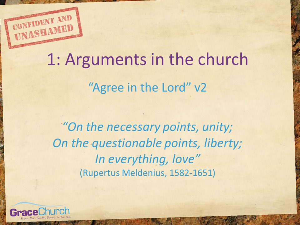 1: Arguments in the church Agree in the Lord v2 On the necessary points, unity; On the questionable points, liberty; In everything, love (Rupertus Meldenius, 1582-1651)