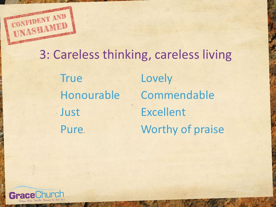3: Careless thinking, careless living True Honourable Just Pure Lovely Commendable Excellent Worthy of praise