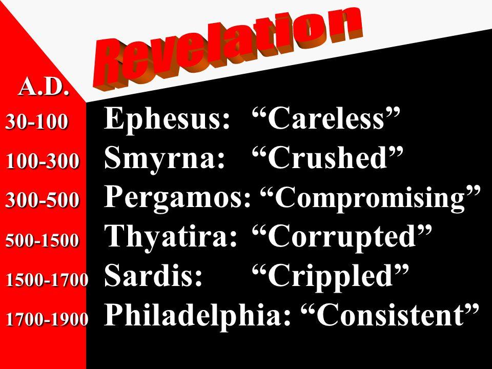 30-100 Ephesus: Careless 100-300 Smyrna: Crushed 300-500 Pergamos : Compromising 500-1500 Thyatira: Corrupted 1500-1700 Sardis: Crippled 1700-1900 Philadelphia: Consistent A.D.
