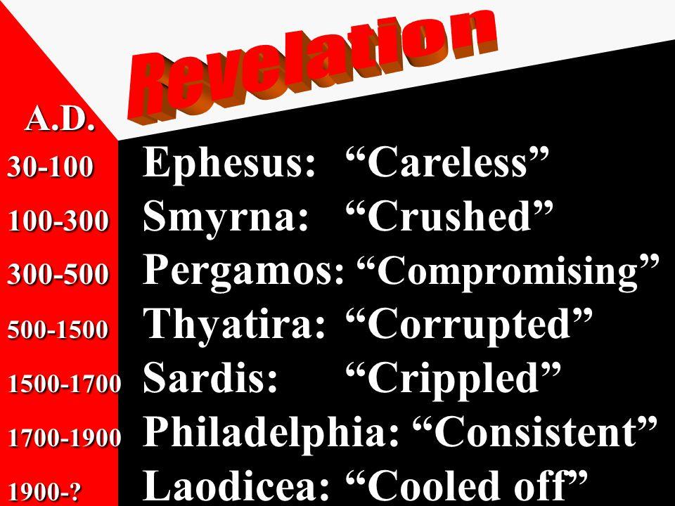 30-100 Ephesus: Careless 100-300 Smyrna: Crushed 300-500 Pergamos : Compromising 500-1500 Thyatira: Corrupted 1500-1700 Sardis: Crippled 1700-1900 Philadelphia: Consistent 1900-.