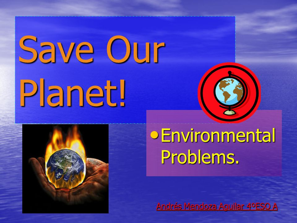 Save Our Planet! Environmental Problems. Environmental Problems. Andrés Mendoza Aguilar 4ºESO A