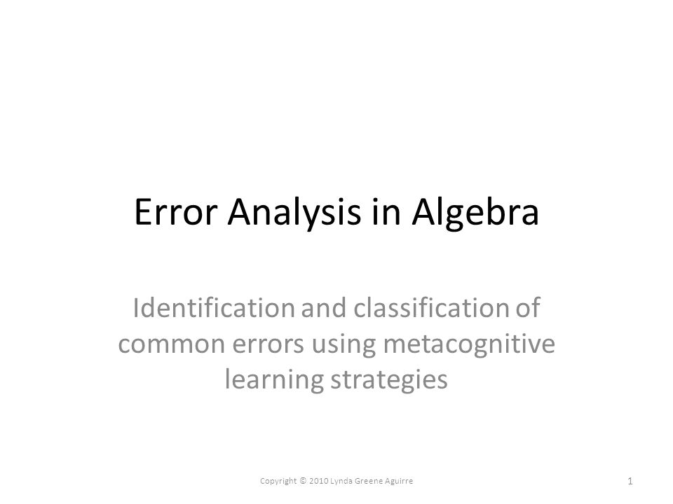 Error Analysis in Algebra Identification and classification of common errors using metacognitive learning strategies 1 Copyright © 2010 Lynda Greene Aguirre