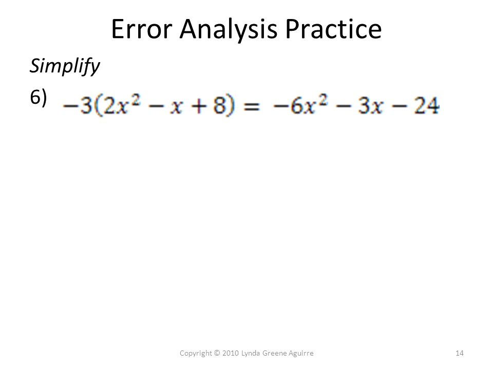 Error Analysis Practice Simplify 6) 14Copyright © 2010 Lynda Greene Aguirre
