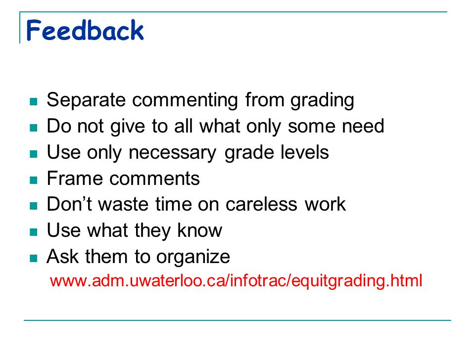 Feedback Separate commenting from grading Do not give to all what only some need Use only necessary grade levels Frame comments Don't waste time on careless work Use what they know Ask them to organize www.adm.uwaterloo.ca/infotrac/equitgrading.html