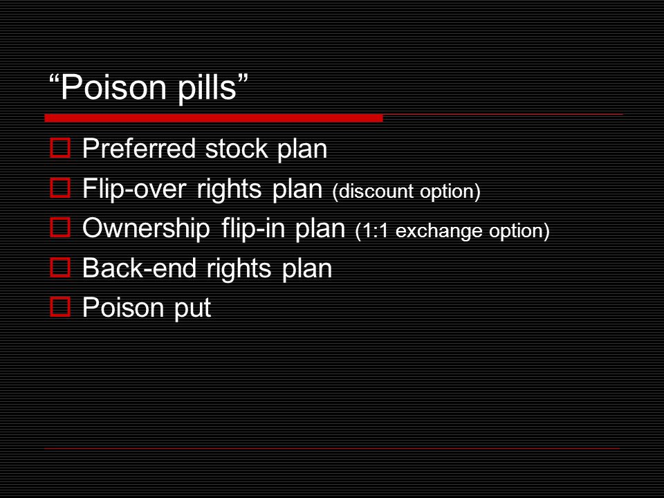 Poison pills  Preferred stock plan  Flip-over rights plan (discount option)  Ownership flip-in plan (1:1 exchange option)  Back-end rights plan  Poison put
