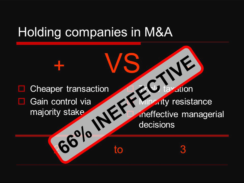 Holding companies in M&A  Cheaper transaction  Gain control via majority stake  Triple taxation  Minority resistance  Ineffective managerial decisions + VS - 2 to 3 6 6 % I N E F F E C T I V E